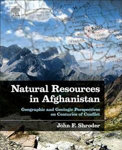 Natural Resources in Afghanistan: Geographic and Geologic Perspectives on Centuries of Conflict - John F. Shroder - cover