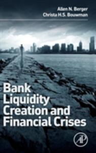 Bank Liquidity Creation and Financial Crises - Allen N. Berger,Christa Bouwman - cover