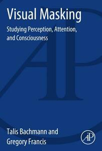 Visual Masking: Studying Perception, Attention, and Consciousness - Talis Bachmann,Gregory Francis - cover