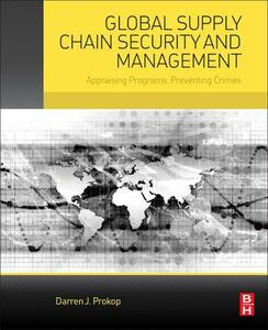 Global Supply Chain Security and Management: Appraising Programs, Preventing Crimes - Darren Prokop - cover