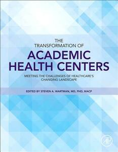 The Transformation of Academic Health Centers: Meeting the Challenges of Healthcare's Changing Landscape - Steven A. Wartman - cover