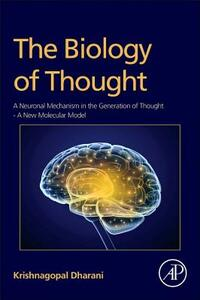 The Biology of Thought: A Neuronal Mechanism in the Generation of Thought A New Molecular Model - Krishnagopal Dharani - cover