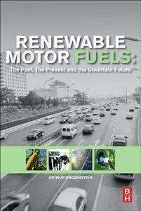 Renewable Motor Fuels: The Past, the Present and the Uncertain Future - Arthur M. Brownstein - cover