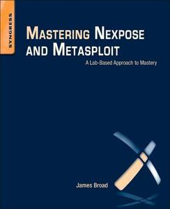 Mastering Nexpose and Metasploit: A Lab-Based Approach to Mastery - James Broad - cover