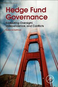 Hedge Fund Governance: Evaluating Oversight, Independence, and Conflicts - Jason A. Scharfman - cover
