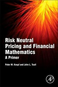 Risk Neutral Pricing and Financial Mathematics: A Primer - Peter M. Knopf,John L. Teall - cover