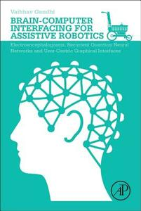 Brain-Computer Interfacing for Assistive Robotics: Electroencephalograms, Recurrent Quantum Neural Networks, and User-Centric Graphical Interfaces - Vaibhav Gandhi - cover