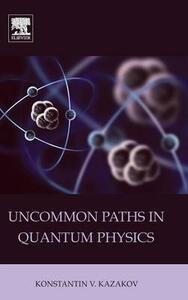 Uncommon Paths in Quantum Physics - Konstantin V. Kazakov - cover