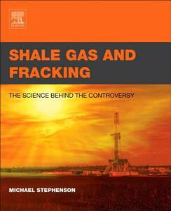 Shale Gas and Fracking: The Science Behind the Controversy - Michael Stephenson - cover