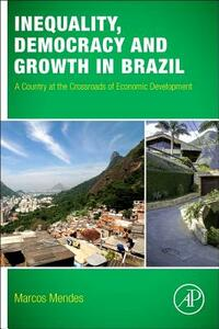 Inequality, Democracy, and Growth in Brazil: A Country at the Crossroads of Economic Development - Marcos Mendes - cover