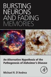 Bursting Neurons and Fading Memories: An Alternative Hypothesis of the Pathogenesis of Alzheimer's Disease - Michael R. D'Andrea - cover