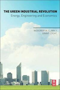 The Green Industrial Revolution: Energy, Engineering and Economics - Woodrow W. Clark,Grant Cooke - cover