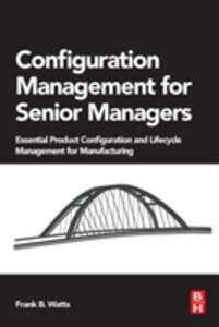 Configuration Management for Senior Managers: Essential Product Configuration and Lifecycle Management for Manufacturing - Frank B. Watts - cover
