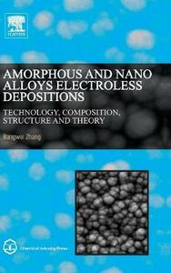 Amorphous and Nano Alloys Electroless Depositions: Technology, Composition, Structure and Theory - Bangwei Zhang - cover