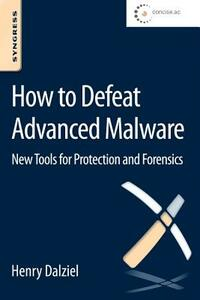 How to Defeat Advanced Malware: New Tools for Protection and Forensics - Henry Dalziel - cover