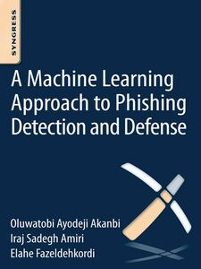 Ebook in inglese A Machine-Learning Approach to Phishing Detection and Defense Akanbi, O.A. , Amiri, Iraj Sadegh , Fazeldehkordi, E.