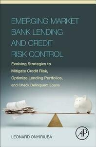 Emerging Market Bank Lending and Credit Risk Control: Evolving Strategies to Mitigate Credit Risk, Optimize Lending Portfolios, and Check Delinquent Loans - Leonard Onyiriuba - cover