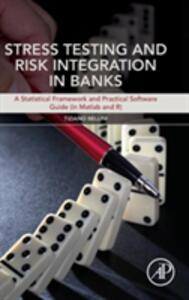 Stress Testing and Risk Integration in Banks: A Statistical Framework and Practical Software Guide (in Matlab and R) - Tiziano Bellini - cover