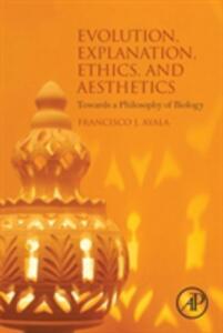 Evolution, Explanation, Ethics and Aesthetics: Towards a Philosophy of Biology - Francisco J. Ayala - cover