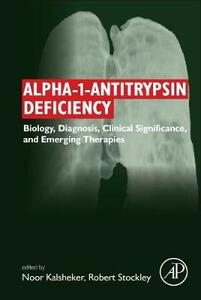 Alpha-1-antitrypsin Deficiency: Biology, Diagnosis, Clinical Significance, and Emerging Therapies - Noor Kalsheker,Robert Andrew Stockley - cover