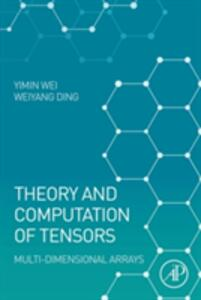 Theory and Computation of Tensors: Multi-Dimensional Arrays - Yimin Wei,Weiyang Ding - cover