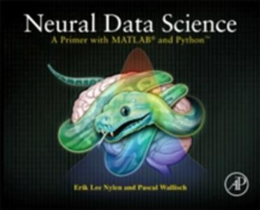 Neural Data Science: A Primer with MATLAB (R) and Python (TM) - Erik Lee Nylen,Pascal Wallisch - cover