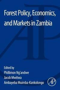 Forest Policy, Economics, and Markets in Zambia - Philimon Ng'Andwe,Jacob Mwitwa,Ambayeba Muimba-Kankolongo - cover