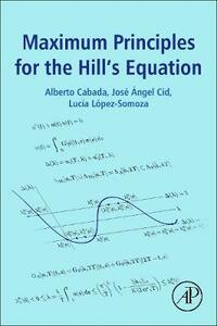 Maximum Principles for the Hill's Equation - Alberto Cabada,Jose Angel Cid,Lucia Lopez-Somoza - cover