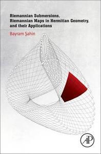 Riemannian Submersions, Riemannian Maps in Hermitian Geometry, and their Applications - Bayram Sahin - cover