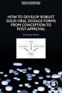 How to Develop Robust Solid Oral Dosage Forms: From Conception to Post-Approval - Bhavishya Mittal - cover