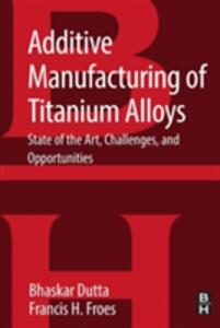Additive Manufacturing of Titanium Alloys: State of the Art, Challenges and Opportunities - Bhaskar Dutta,Francis H. Froes - cover