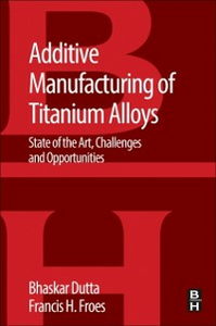 Ebook in inglese Additive Manufacturing of Titanium Alloys Dutta, Bhaskar , Froes, Francis H