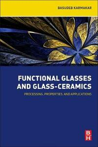 Functional Glasses and Glass-Ceramics: Processing, Properties and Applications - Basudeb Karmakar - cover