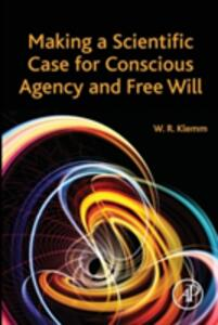 Making a Scientific Case for Conscious Agency and Free Will - William R. Klemm - cover