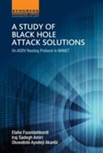 A Study of Black Hole Attack Solutions: On AODV Routing Protocol in MANET - Elahe Fazeldehkordi,Iraj Sadegh Amiri,Oluwatobi Ayodeji Akanbi - cover