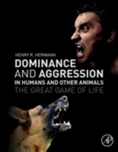 Dominance and Aggression in Humans and Other Animals: The Great Game of Life - Henry R. Hermann - cover