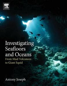 Investigating Seafloors and Oceans: From Mud Volcanoes to Giant Squid - Antony Joseph - cover