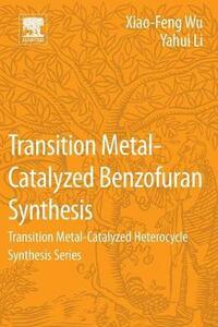 Transition Metal-Catalyzed Benzofuran Synthesis: Transition Metal-Catalyzed Heterocycle Synthesis Series - Xiao-Feng Wu,Yahui Li - cover
