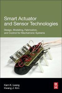 Smart Actuator and Sensor Technologies: Design, Modeling, Fabrication, and Control for Mechatronic Systems - Kam K Leang,Kwang J Kim - cover