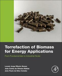 Torrefaction of Biomass for Energy Applications: From Fundamentals to Industrial Scale - Leonel Nunes,Joao Carlos De Oliveira Matias,Joao Paulo Da Silva Catalao - cover