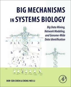 Big Mechanisms in Systems Biology: Big Data Mining, Network Modeling, and Genome-Wide Data Identification - Bor-Sen Chen,Cheng-Wei Li - cover