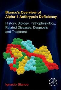 Blanco's Overview of Alpha-1 Antitrypsin Deficiency: History, Biology, Pathophysiology, Related Diseases, Diagnosis and Treatment - Ignacio Blanco - cover