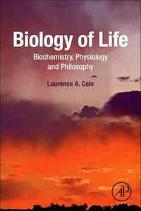 Biology of Life: Biochemistry, Physiology and Philosophy - Laurence A. Cole - cover