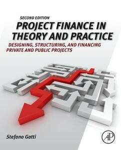 Project Finance in Theory and Practice: Designing, Structuring, and Financing Private and Public Projects - Stefano Gatti - cover