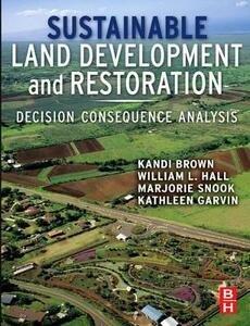 Sustainable Land Development and Restoration: Decision Consequence Analysis - Kandi Brown,William L. Hall,Marjorie Hall Snook - cover