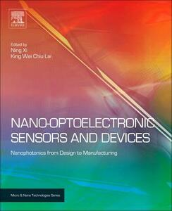 Nano Optoelectronic Sensors and Devices: Nanophotonics from Design to Manufacturing - Ning Xi,King Lai - cover