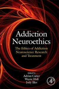 Addiction Neuroethics: The Ethics of Addiction Neuroscience Research and Treatment - cover
