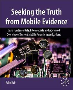 Seeking the Truth from Mobile Evidence: Basic Fundamentals, Intermediate and Advanced Overview of Current Mobile Forensic Investigations - John Bair - cover