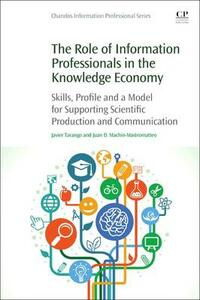 The Role of Information Professionals in the Knowledge Economy: Skills, Profile and a Model for Supporting Scientific Production and Communication - Javier Tarango,Juan Machin-Mastromatteo - cover