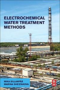Electrochemical Water Treatment Methods: Fundamentals, Methods and Full Scale Applications - Mika Sillanpaa,Marina Shestakova - cover